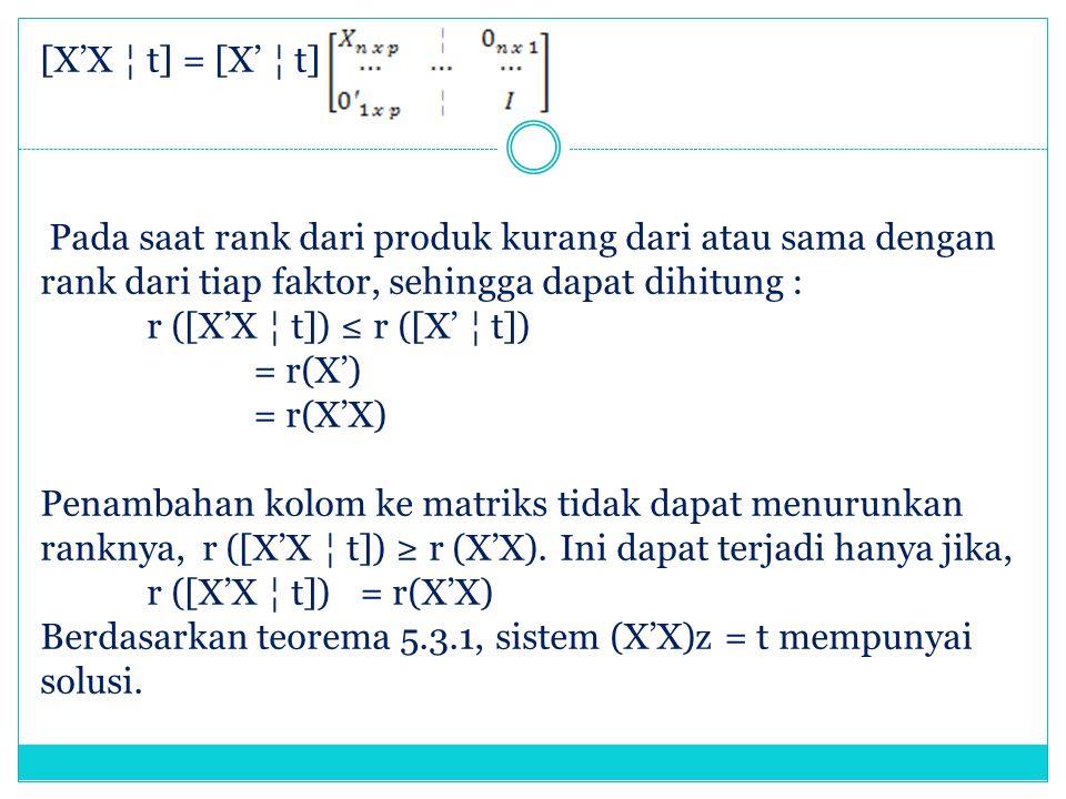 [X'X ¦ t] = [X' ¦ t] Pada saat rank dari produk kurang dari atau sama dengan rank dari tiap faktor, sehingga dapat dihitung : r ([X'X ¦ t]) ≤ r ([X' ¦ t]) = r(X') = r(X'X) Penambahan kolom ke matriks tidak dapat menurunkan ranknya, r ([X'X ¦ t]) ≥ r (X'X).